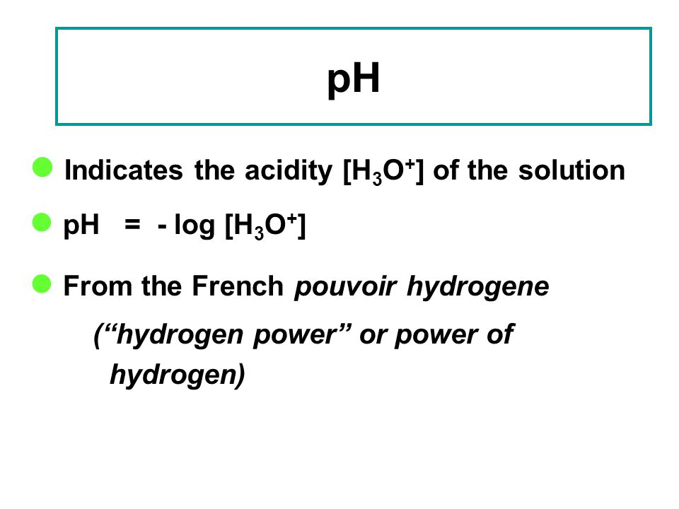 pH Indicates the acidity [H3O+] of the solution pH = - log [H3O+]